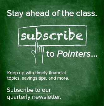 Text written on green chalkboard: Stay ahead of the class.  Subscribe to Pointers... keep up with timely financial topics, savings tips, and more. Subscribe to our quarterly newsletter.